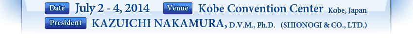 Date:July 2 - 4, 2014 Venue:Kobe Convention Center (Kobe, Japan) President:KAZUICHI NAKAMURA, D.V.M., Ph.D. (SHIONOGI & CO., LTD.)